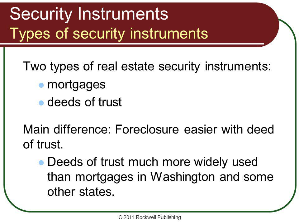 Security Instruments Types of security instruments Two types of real estate security instruments: mortgages deeds of trust Main difference: Foreclosur