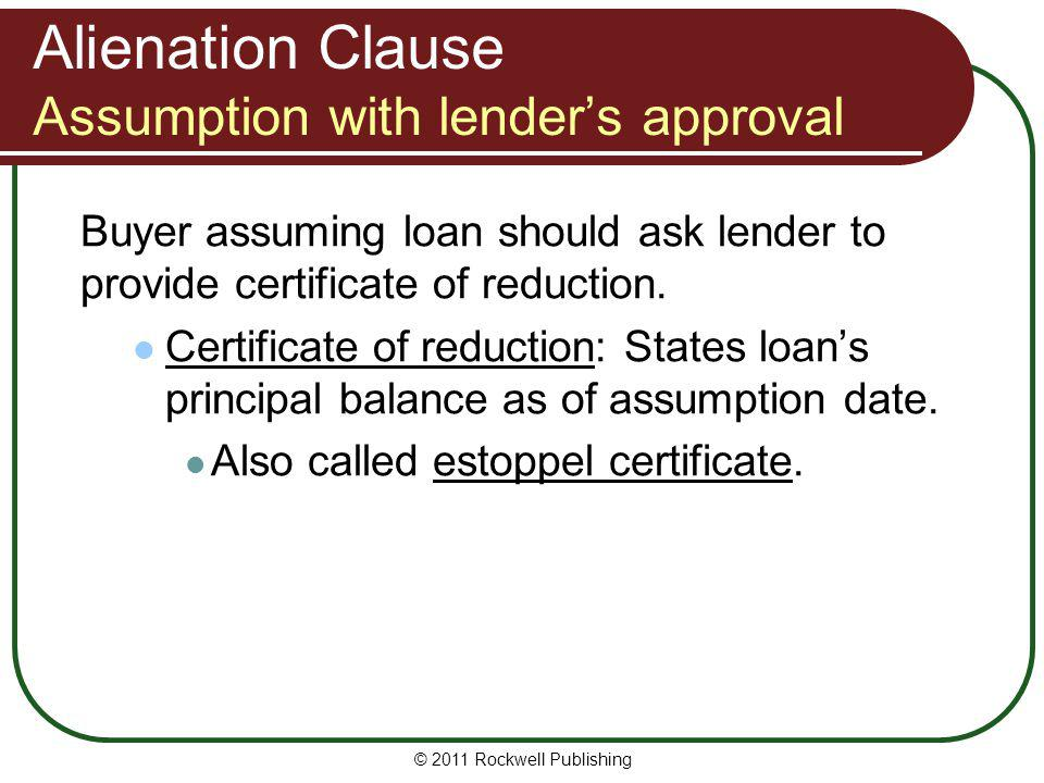 Alienation Clause Assumption with lenders approval Buyer assuming loan should ask lender to provide certificate of reduction. Certificate of reduction