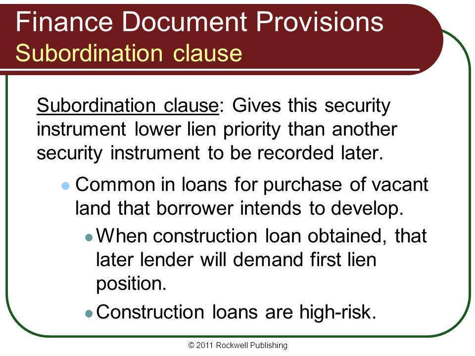 Finance Document Provisions Subordination clause Subordination clause: Gives this security instrument lower lien priority than another security instru