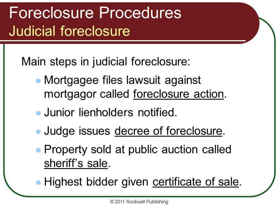 Foreclosure Procedures Judicial foreclosure Main steps in judicial foreclosure: Mortgagee files lawsuit against mortgagor called foreclosure action. J