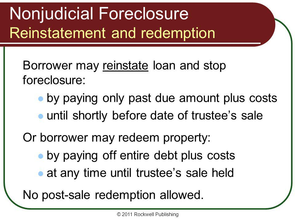 Nonjudicial Foreclosure Reinstatement and redemption Borrower may reinstate loan and stop foreclosure: by paying only past due amount plus costs until