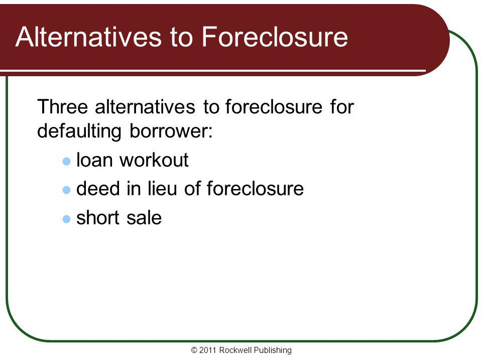 Alternatives to Foreclosure Three alternatives to foreclosure for defaulting borrower: loan workout deed in lieu of foreclosure short sale © 2011 Rock