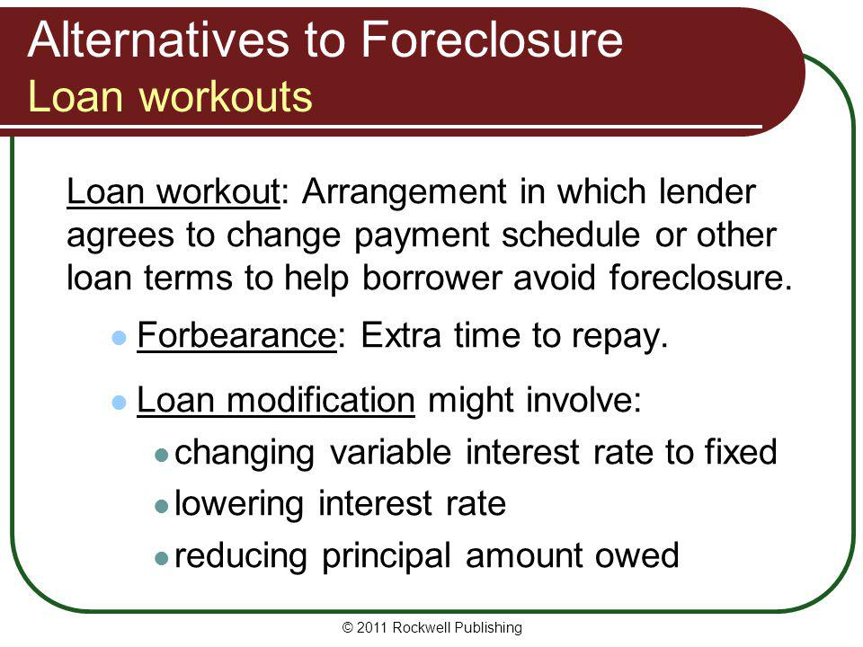 Alternatives to Foreclosure Loan workouts Loan workout: Arrangement in which lender agrees to change payment schedule or other loan terms to help borr