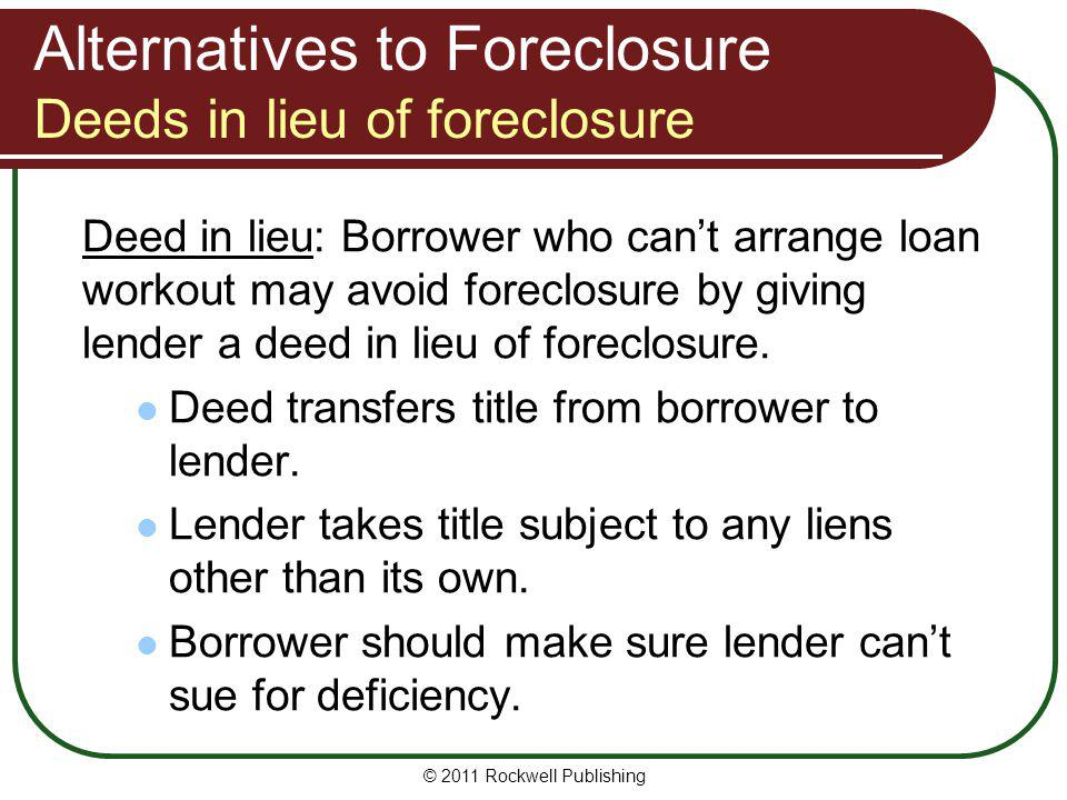 Alternatives to Foreclosure Deeds in lieu of foreclosure Deed in lieu: Borrower who cant arrange loan workout may avoid foreclosure by giving lender a