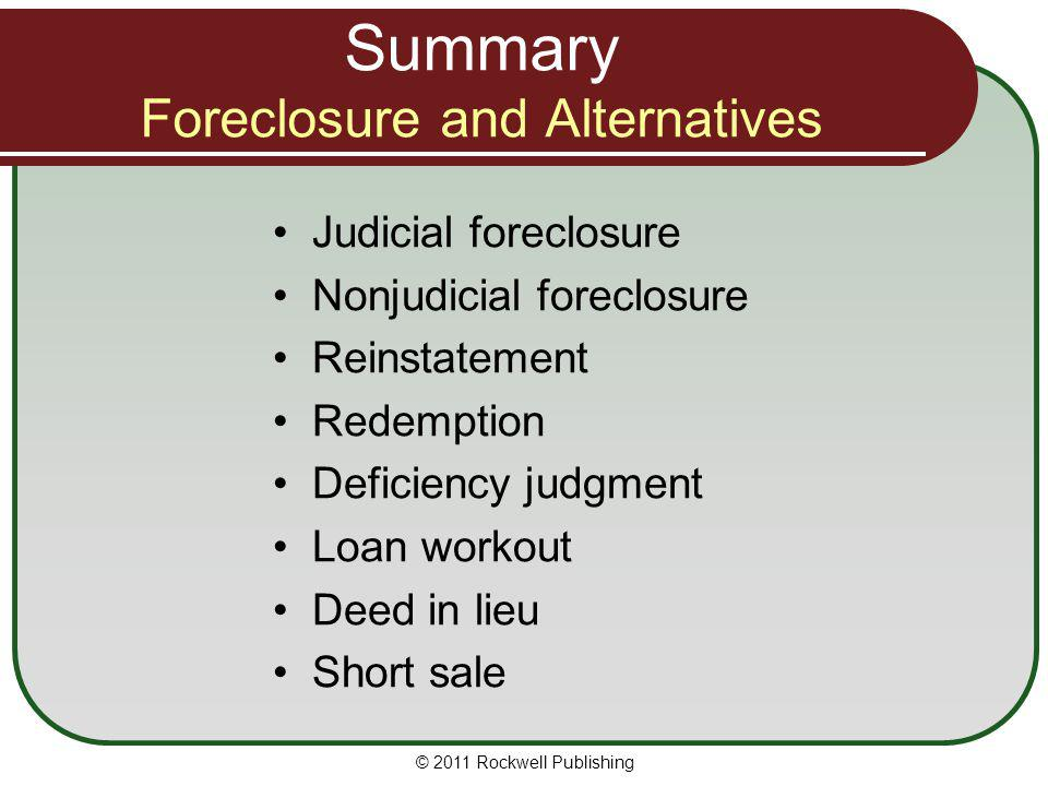 Summary Foreclosure and Alternatives Judicial foreclosure Nonjudicial foreclosure Reinstatement Redemption Deficiency judgment Loan workout Deed in li