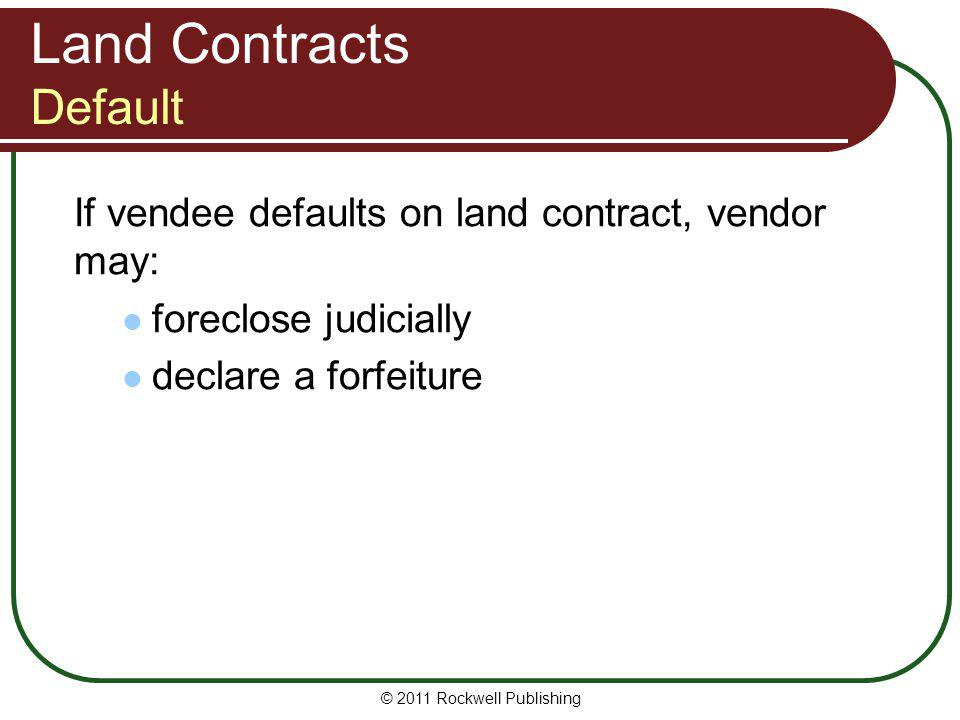 Land Contracts Default If vendee defaults on land contract, vendor may: foreclose judicially declare a forfeiture © 2011 Rockwell Publishing