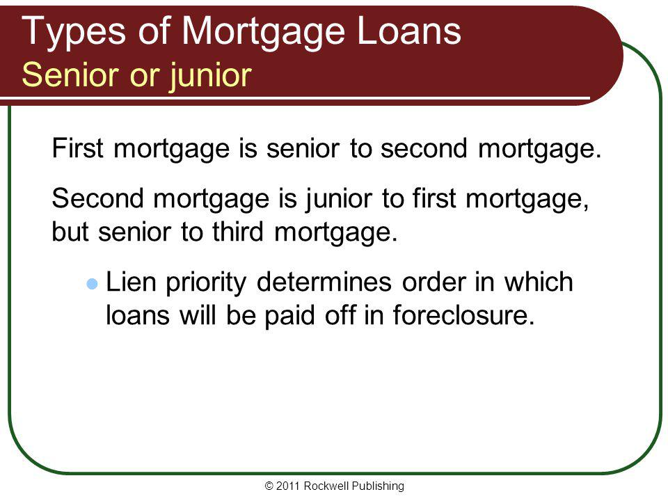 Types of Mortgage Loans Senior or junior First mortgage is senior to second mortgage. Second mortgage is junior to first mortgage, but senior to third