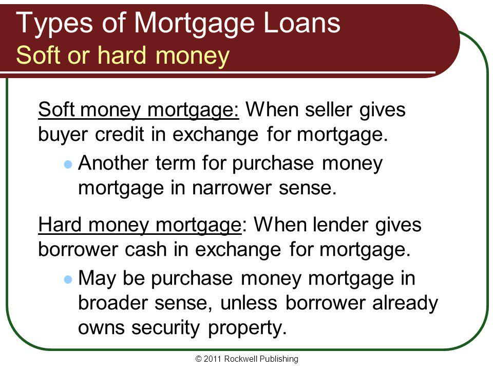 Types of Mortgage Loans Soft or hard money Soft money mortgage: When seller gives buyer credit in exchange for mortgage. Another term for purchase mon