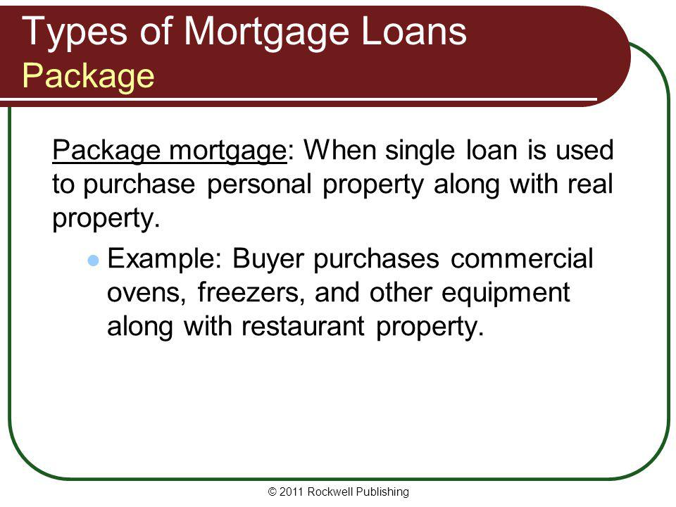 Types of Mortgage Loans Package Package mortgage: When single loan is used to purchase personal property along with real property. Example: Buyer purc