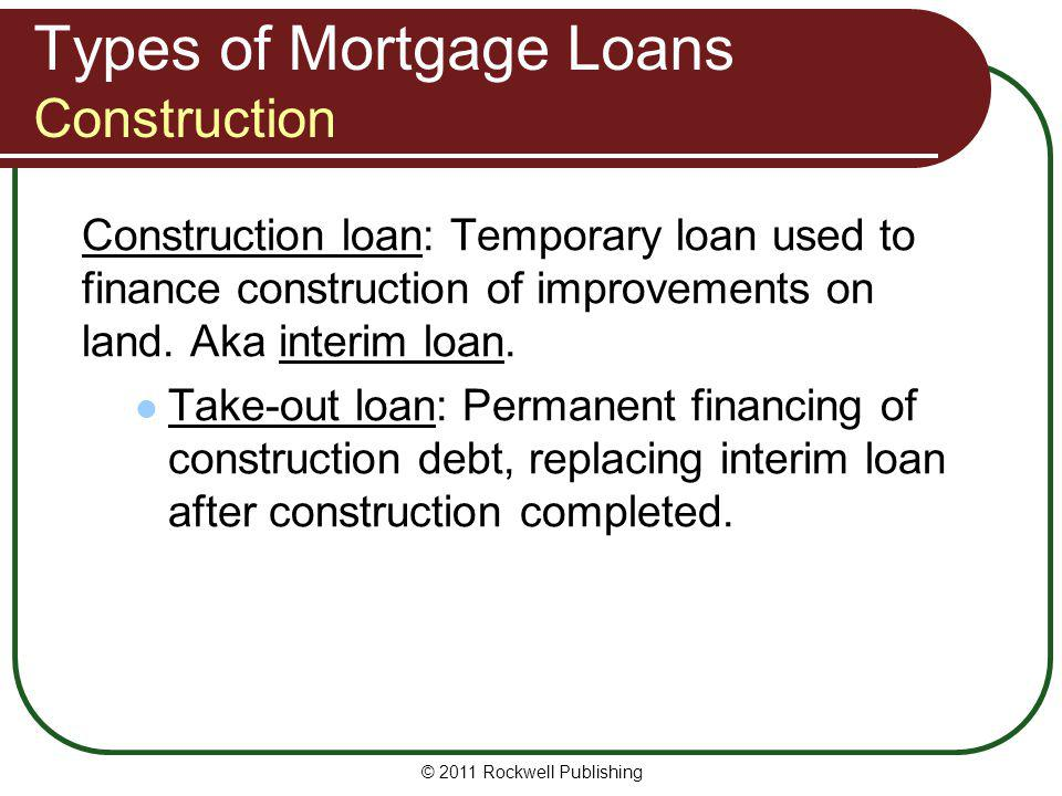 Types of Mortgage Loans Construction Construction loan: Temporary loan used to finance construction of improvements on land. Aka interim loan. Take-ou