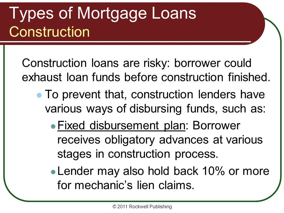 Types of Mortgage Loans Construction Construction loans are risky: borrower could exhaust loan funds before construction finished. To prevent that, co