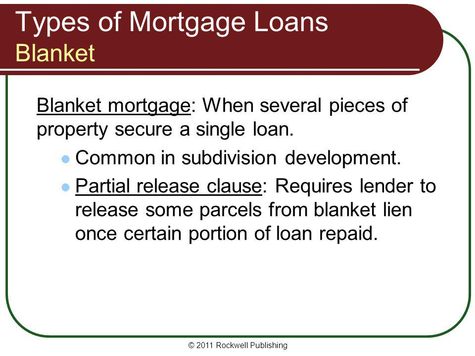 Types of Mortgage Loans Blanket Blanket mortgage: When several pieces of property secure a single loan. Common in subdivision development. Partial rel