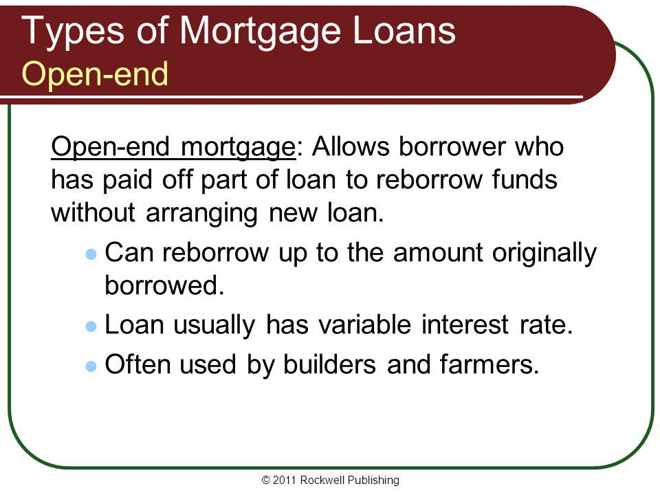 Types of Mortgage Loans Open-end Open-end mortgage: Allows borrower who has paid off part of loan to reborrow funds without arranging new loan. Can re