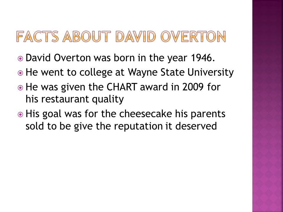David Overton was born in the year 1946. He went to college at Wayne State University He was given the CHART award in 2009 for his restaurant quality