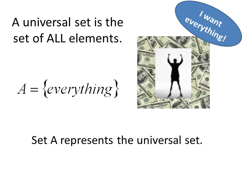 A universal set is the set of ALL elements. Set A represents the universal set. I want everything!