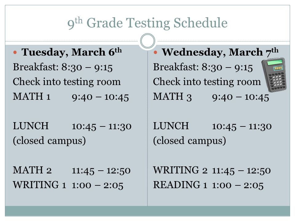 9 th Grade Testing Schedule Tuesday, March 13 th Breakfast: 8:30 – 9:15 Check into testing room READING 4 9:40 – 10:45 LUNCH 10:45 – 11:30 (closed campus) WRITING 511:45 – 12:50 READING 61:00 – 2:05 Wednesday March 14 th Testing for 10 th graders only