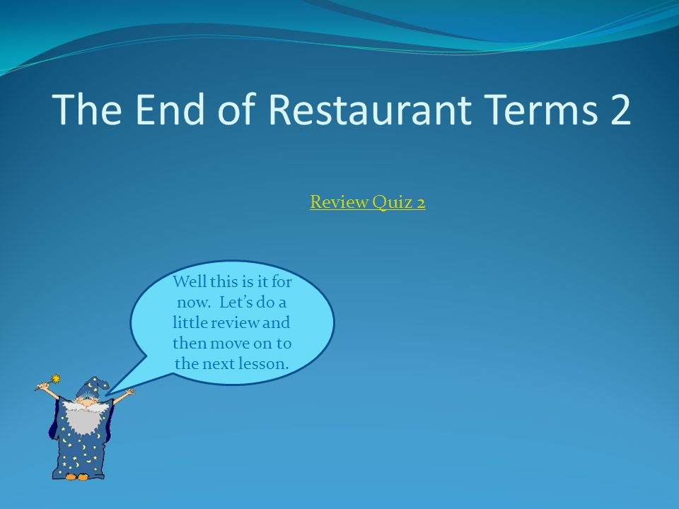 The End of Restaurant Terms 2 Well this is it for now. Lets do a little review and then move on to the next lesson. Review Quiz 2
