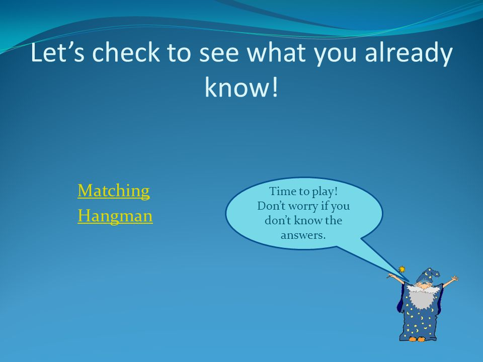 Lets check to see what you already know! Time to play! Dont worry if you dont know the answers. Matching Hangman