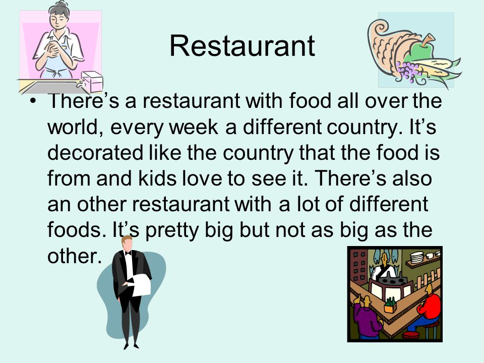 Restaurant Theres a restaurant with food all over the world, every week a different country.