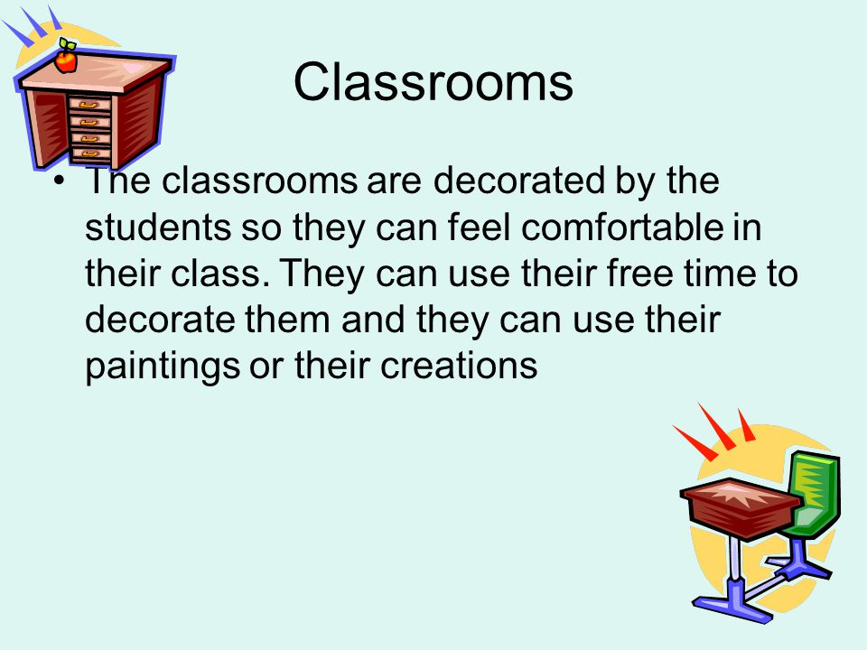 Classrooms The classrooms are decorated by the students so they can feel comfortable in their class.