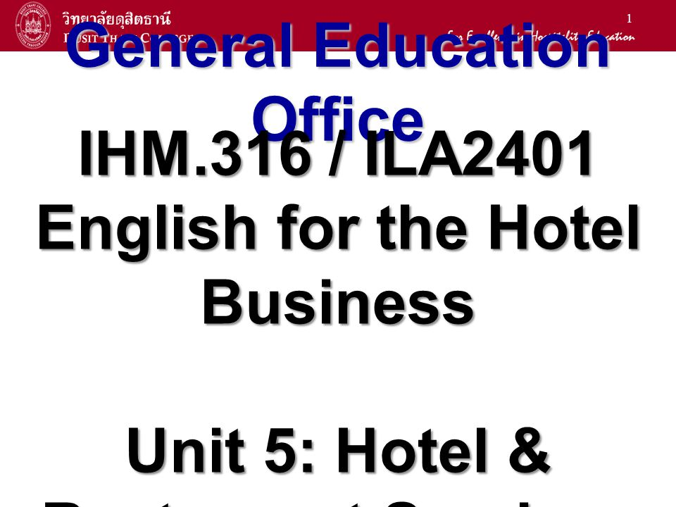 1 General Education Office IHM.316 / ILA2401 English for the Hotel Business Unit 5: Hotel & Restaurant Services