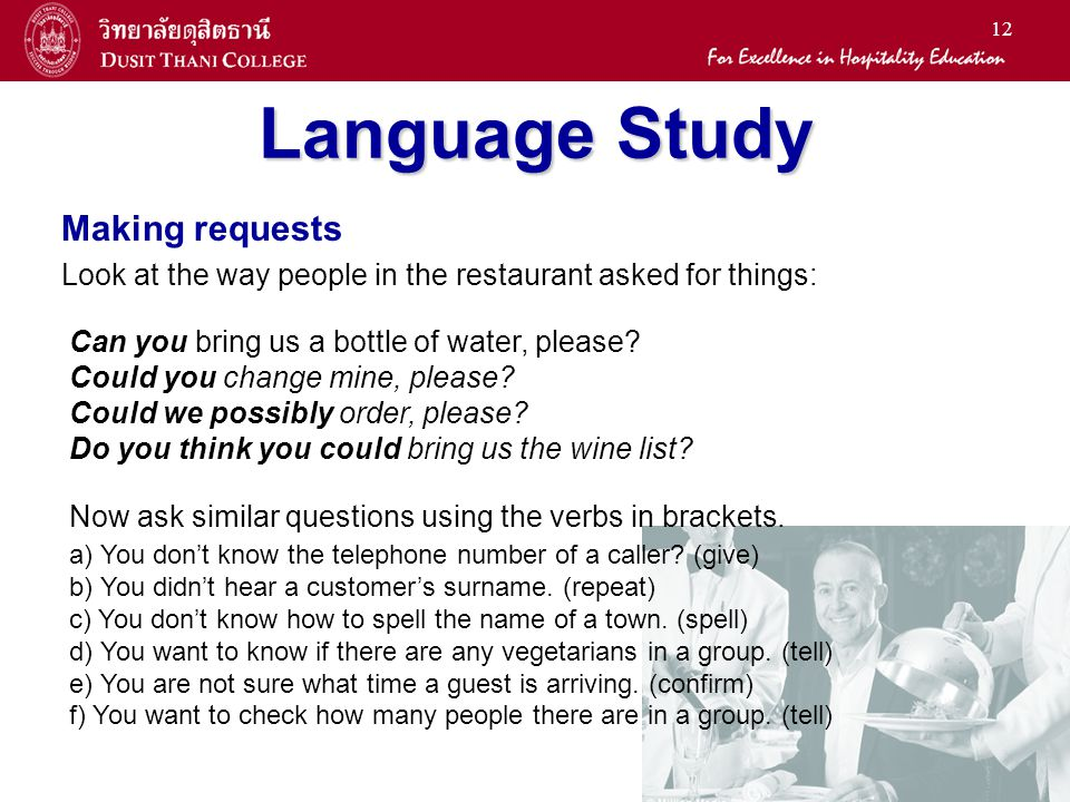 12 Language Study Making requests Look at the way people in the restaurant asked for things: Can you bring us a bottle of water, please.