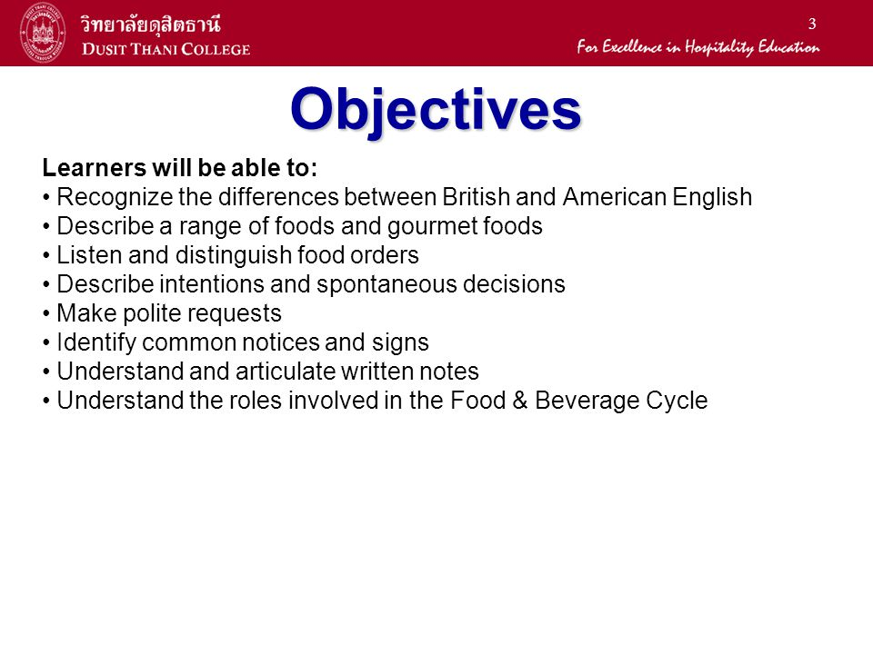 3 Objectives Learners will be able to: Recognize the differences between British and American English Describe a range of foods and gourmet foods Listen and distinguish food orders Describe intentions and spontaneous decisions Make polite requests Identify common notices and signs Understand and articulate written notes Understand the roles involved in the Food & Beverage Cycle