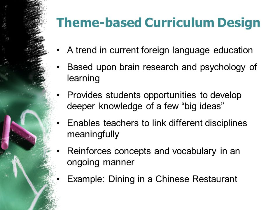 Theme-based Curriculum Design A trend in current foreign language education Based upon brain research and psychology of learning Provides students opp