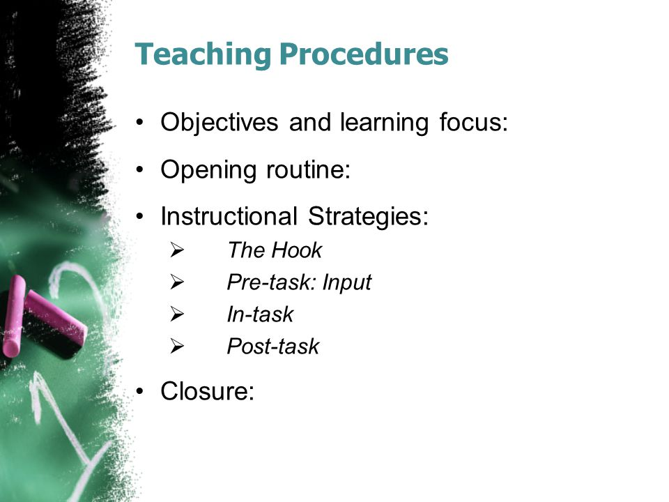 Teaching Procedures Objectives and learning focus: Opening routine: Instructional Strategies: The Hook Pre-task: Input In-task Post-task Closure: