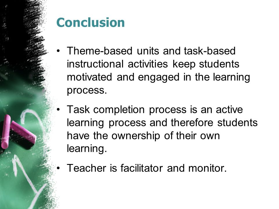 Conclusion Theme-based units and task-based instructional activities keep students motivated and engaged in the learning process. Task completion proc