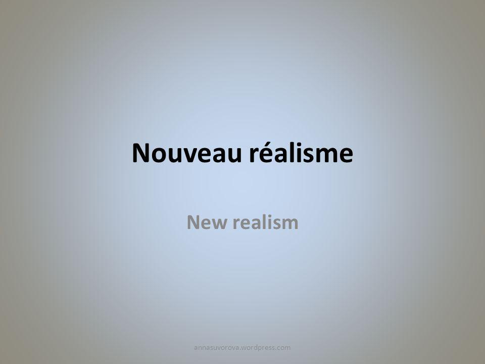 Nouveau réalisme New realism annasuvorova.wordpress.com