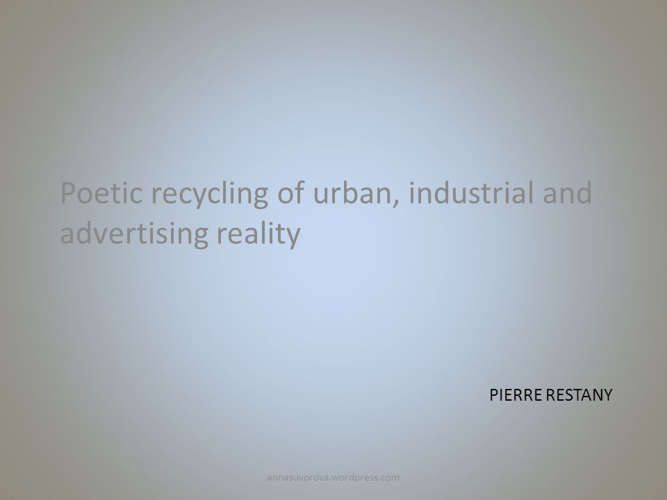 PIERRE RESTANY Poetic recycling of urban, industrial and advertising reality annasuvorova.wordpress.com