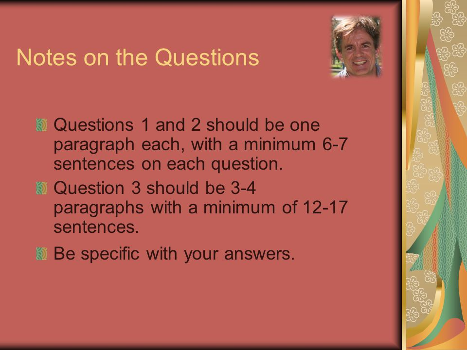 Notes on the Questions Questions 1 and 2 should be one paragraph each, with a minimum 6-7 sentences on each question. Question 3 should be 3-4 paragra