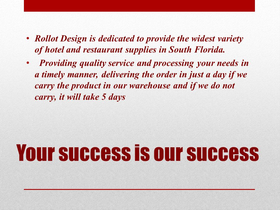 Your success is our success Rollot Design is dedicated to provide the widest variety of hotel and restaurant supplies in South Florida. Providing qual
