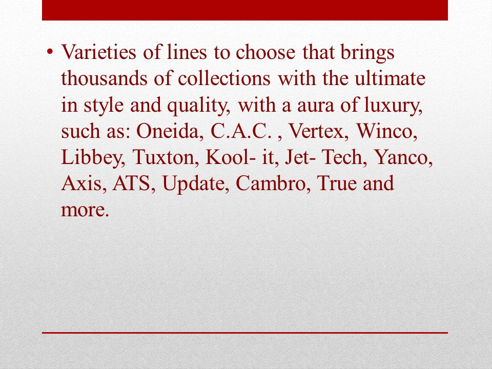 Varieties of lines to choose that brings thousands of collections with the ultimate in style and quality, with a aura of luxury, such as: Oneida, C.A.C., Vertex, Winco, Libbey, Tuxton, Kool- it, Jet- Tech, Yanco, Axis, ATS, Update, Cambro, True and more.