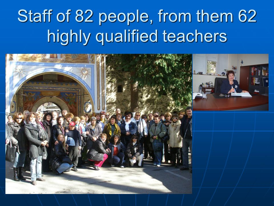 Staff of 82 people, from them 62 highly qualified teachers