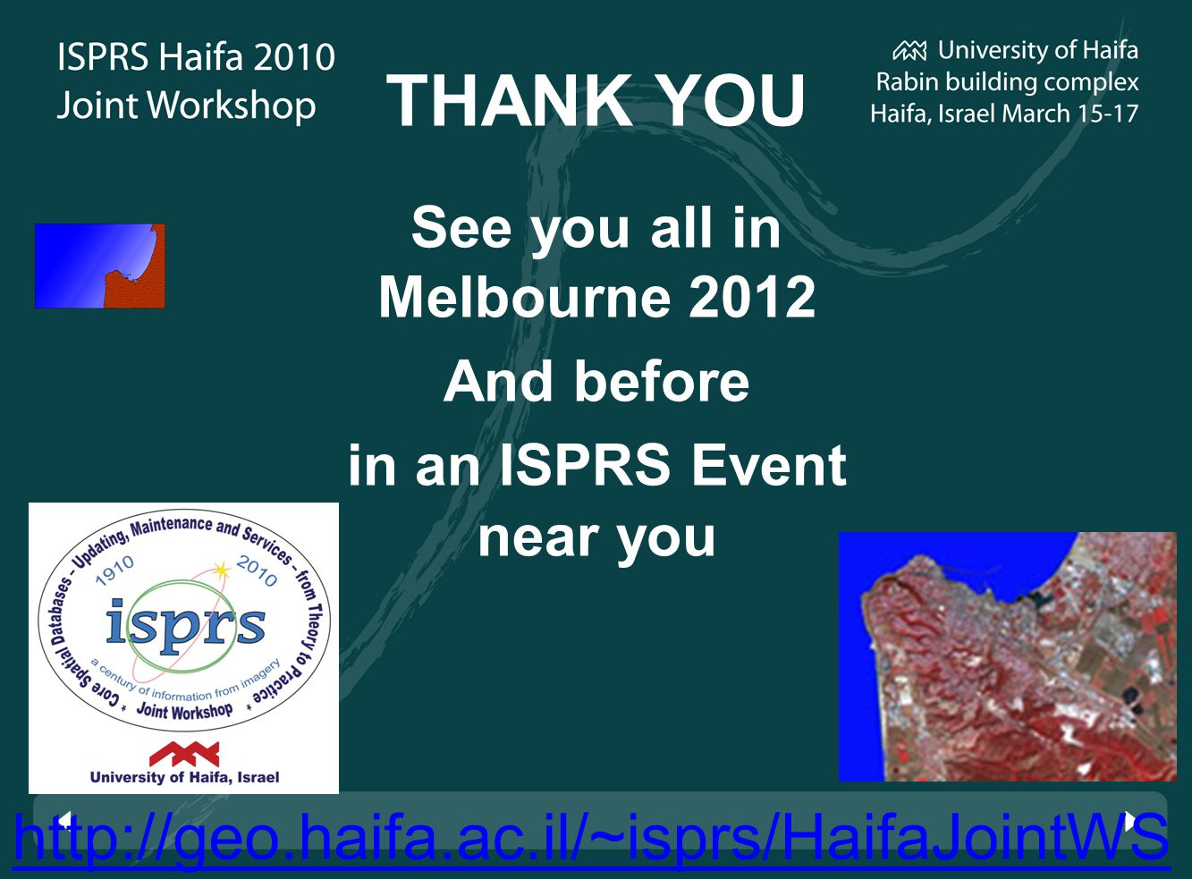 http://geo.haifa.ac.il/~isprs/HaifaJointWS THANK YOU See you all in Melbourne 2012 And before in an ISPRS Event near you