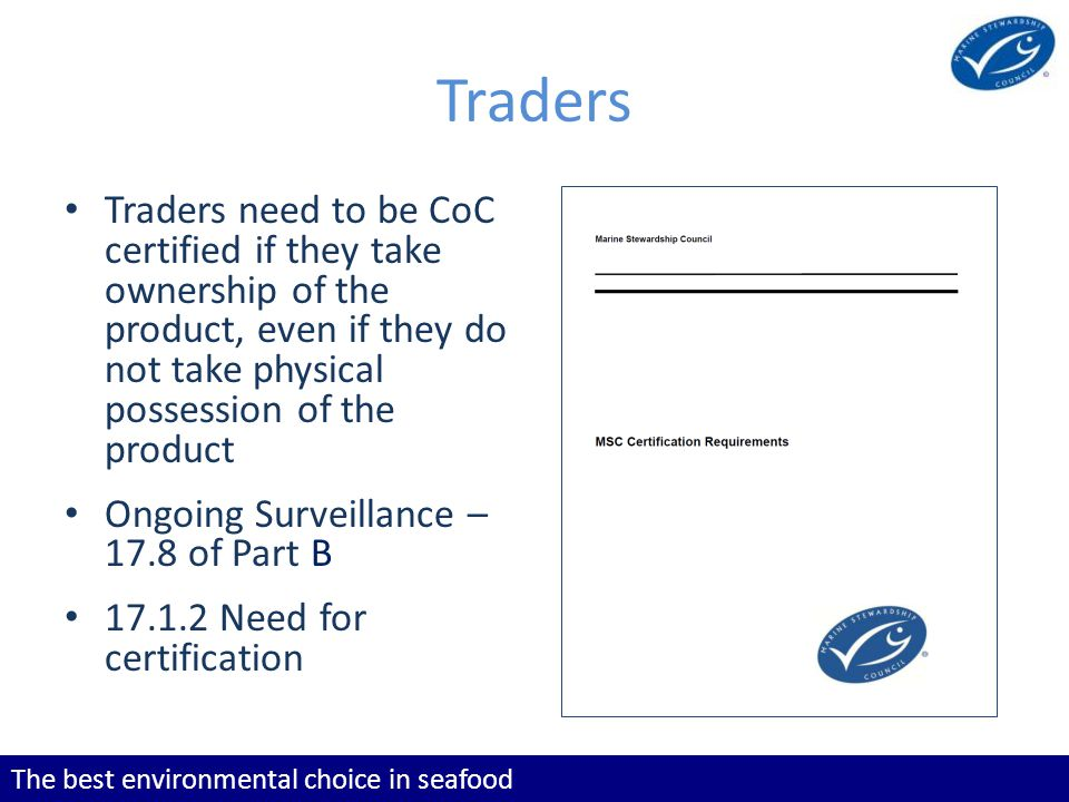 The best environmental choice in seafood Traders Traders need to be CoC certified if they take ownership of the product, even if they do not take physical possession of the product Ongoing Surveillance – 17.8 of Part B 17.1.2 Need for certification