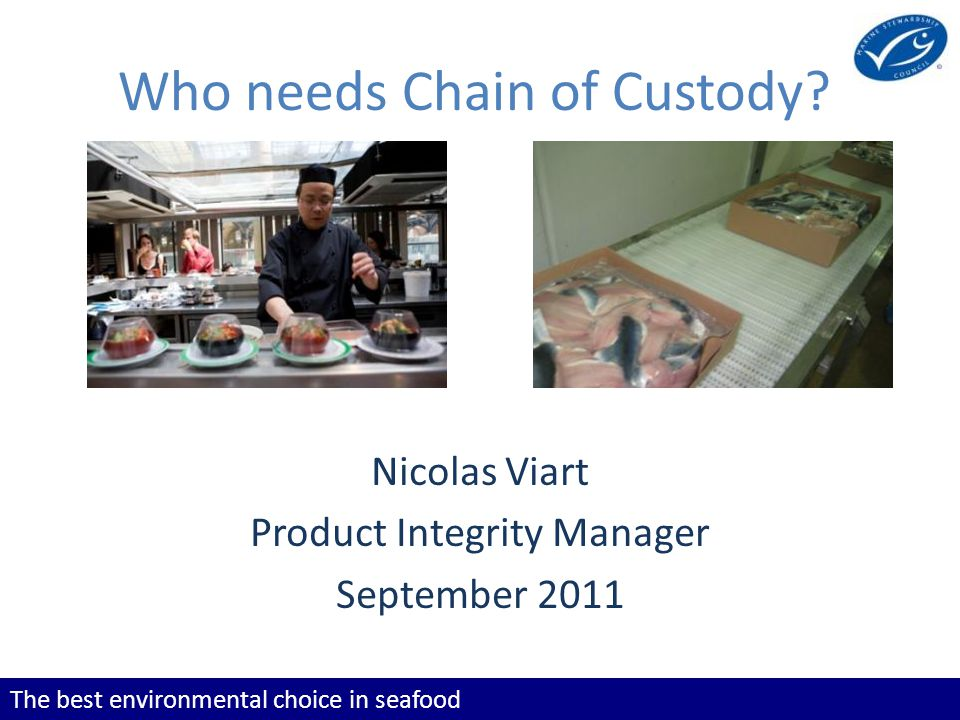 The best environmental choice in seafood Learning Objectives To know who needs Chain of Custody and demonstrate this practically To understand where the Chain of Custody begins and ends