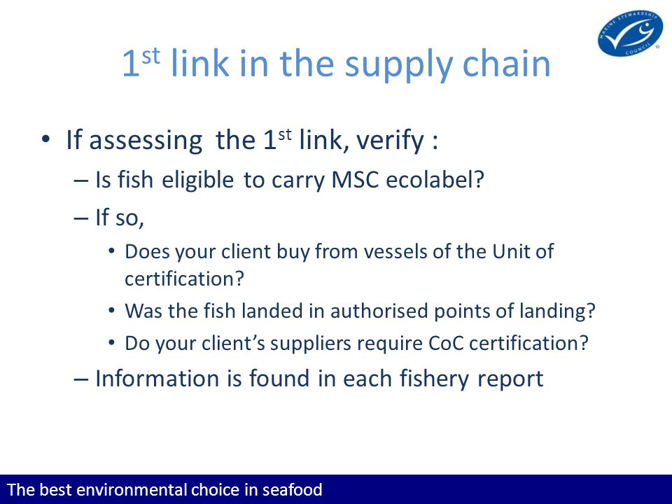 The best environmental choice in seafood 1 st link in the supply chain If assessing the 1 st link, verify : – Is fish eligible to carry MSC ecolabel.