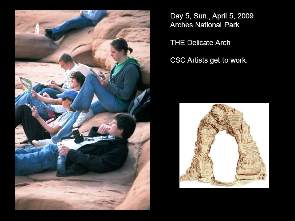 Day 5, Sun., April 5, 2009 Arches National Park THE Delicate Arch CSC Artists get to work.