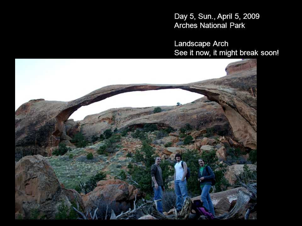 Day 5, Sun., April 5, 2009 Arches National Park Landscape Arch See it now, it might break soon!