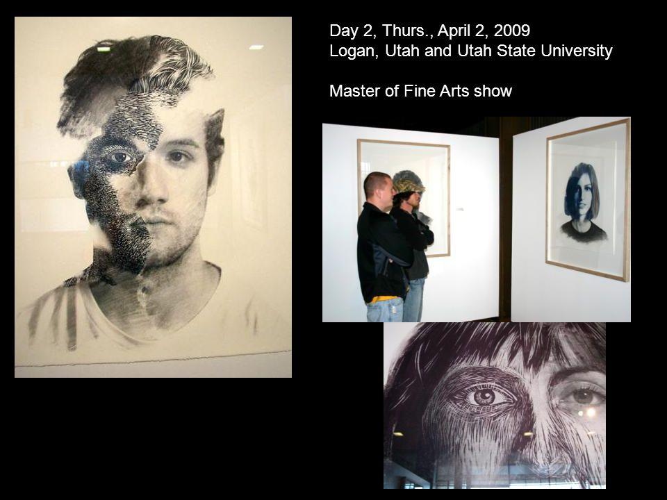 Day 2, Thurs., April 2, 2009 Logan, Utah and Utah State University Master of Fine Arts show