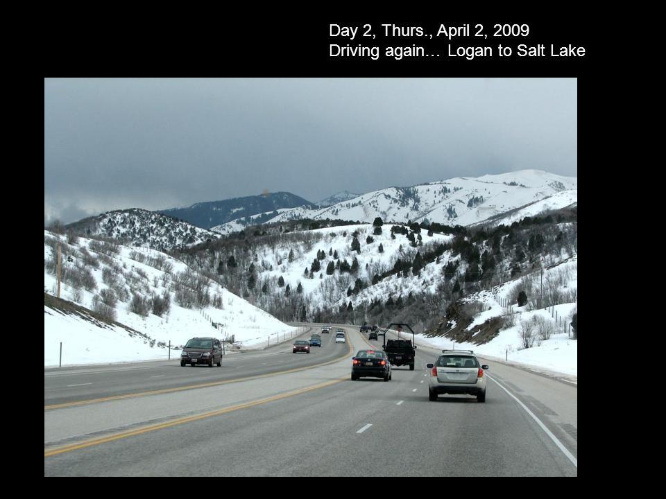 Day 2, Thurs., April 2, 2009 Driving again… Logan to Salt Lake