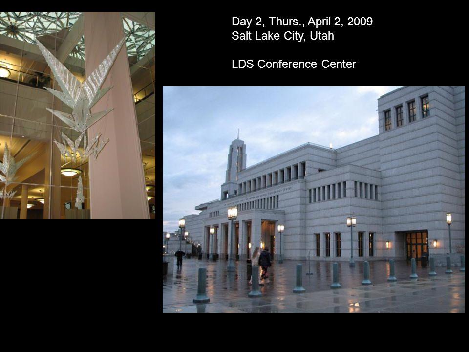 Day 2, Thurs., April 2, 2009 Salt Lake City, Utah LDS Conference Center