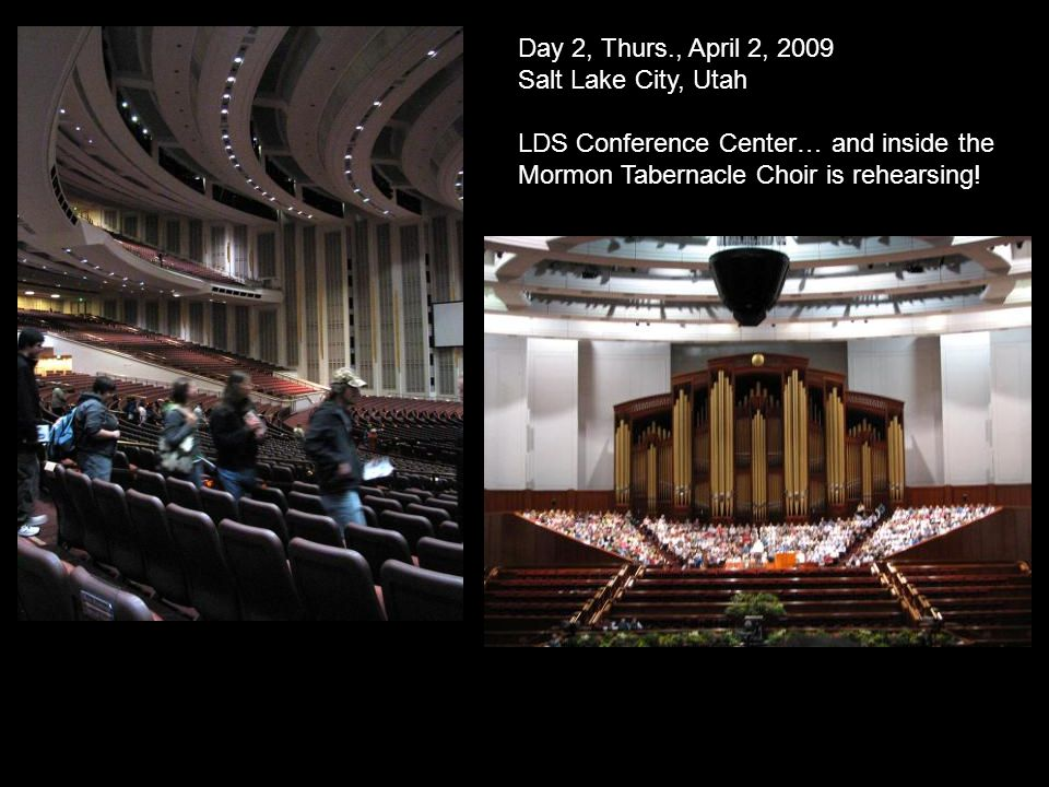 Day 2, Thurs., April 2, 2009 Salt Lake City, Utah LDS Conference Center… and inside the Mormon Tabernacle Choir is rehearsing!