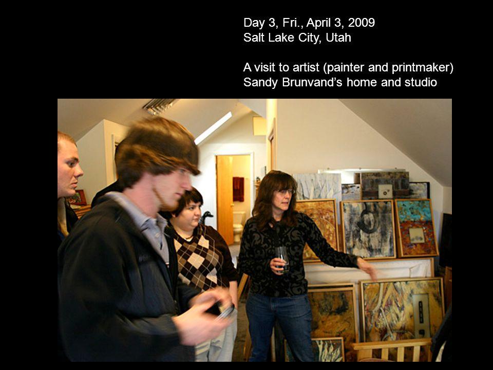 Day 3, Fri., April 3, 2009 Salt Lake City, Utah A visit to artist (painter and printmaker) Sandy Brunvands home and studio