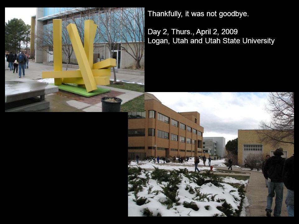 Thankfully, it was not goodbye. Day 2, Thurs., April 2, 2009 Logan, Utah and Utah State University
