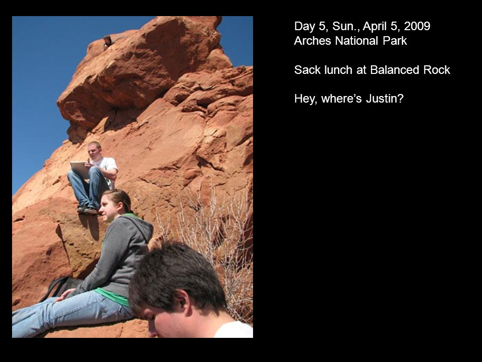 Day 5, Sun., April 5, 2009 Arches National Park Sack lunch at Balanced Rock Hey, wheres Justin?