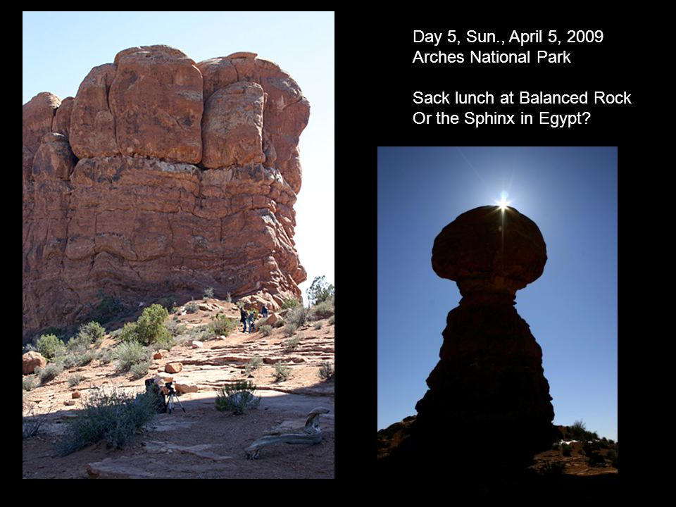 Day 5, Sun., April 5, 2009 Arches National Park Sack lunch at Balanced Rock Or the Sphinx in Egypt?